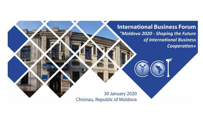 """Forumul Internațional de Afaceri """"Moldova 2020 – conturarea viitoarei cooperări internaționale de afaceri"""""""